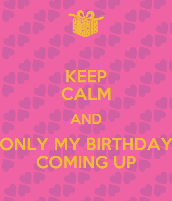 KEEP CALM AND ONLY MY BIRTHDAY COMING UP