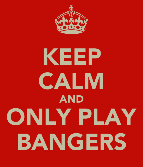 KEEP CALM AND ONLY PLAY BANGERS