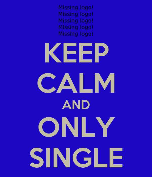 KEEP CALM AND ONLY SINGLE