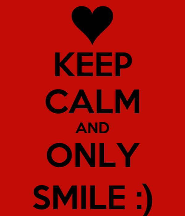 KEEP CALM AND ONLY SMILE :)