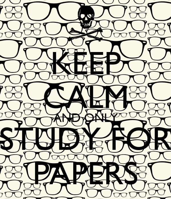 KEEP CALM AND ONLY STUDY FOR PAPERS