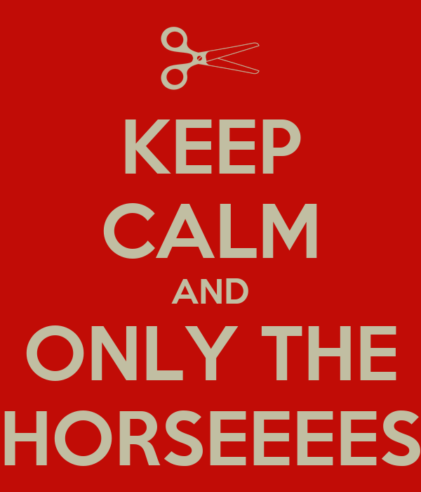 KEEP CALM AND ONLY THE HORSEEEES