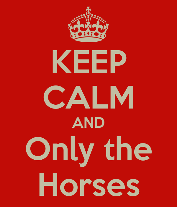 KEEP CALM AND Only the Horses