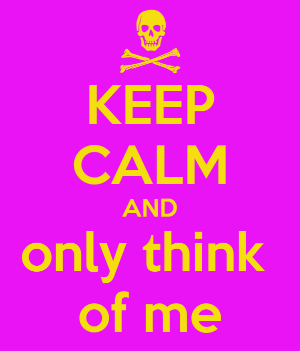 KEEP CALM AND only think  of me
