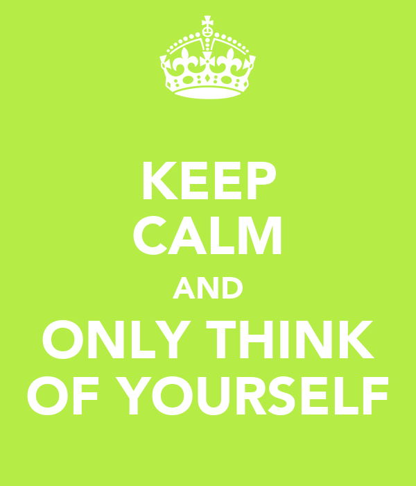 KEEP CALM AND ONLY THINK OF YOURSELF