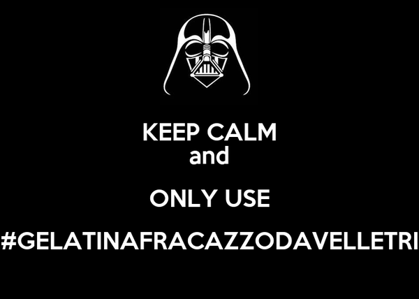 KEEP CALM and ONLY USE #GELATINAFRACAZZODAVELLETRI