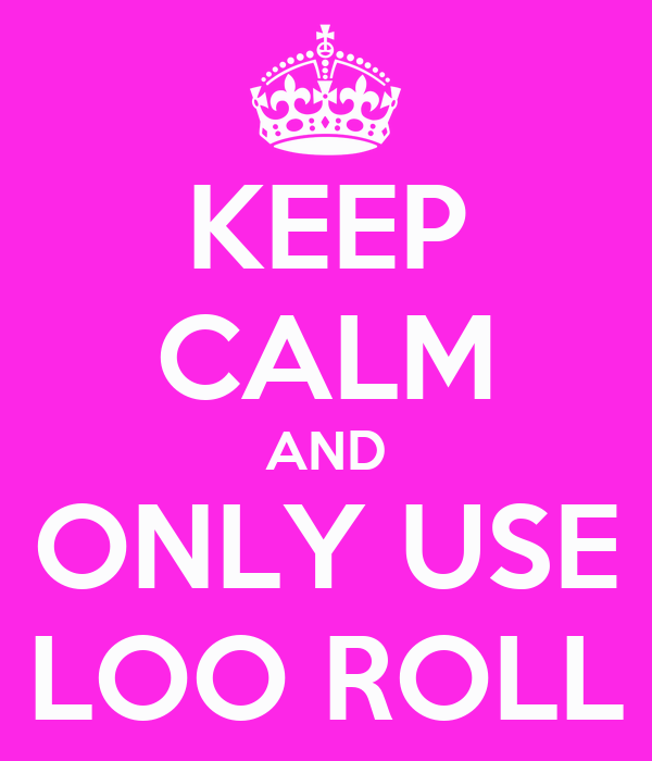 KEEP CALM AND ONLY USE LOO ROLL