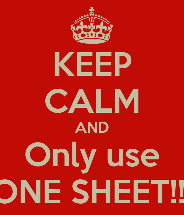 KEEP CALM AND Only use ONE SHEET!!!