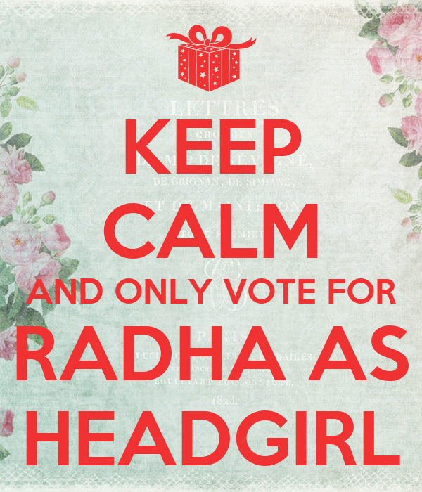 KEEP CALM AND ONLY VOTE FOR RADHA AS HEADGIRL