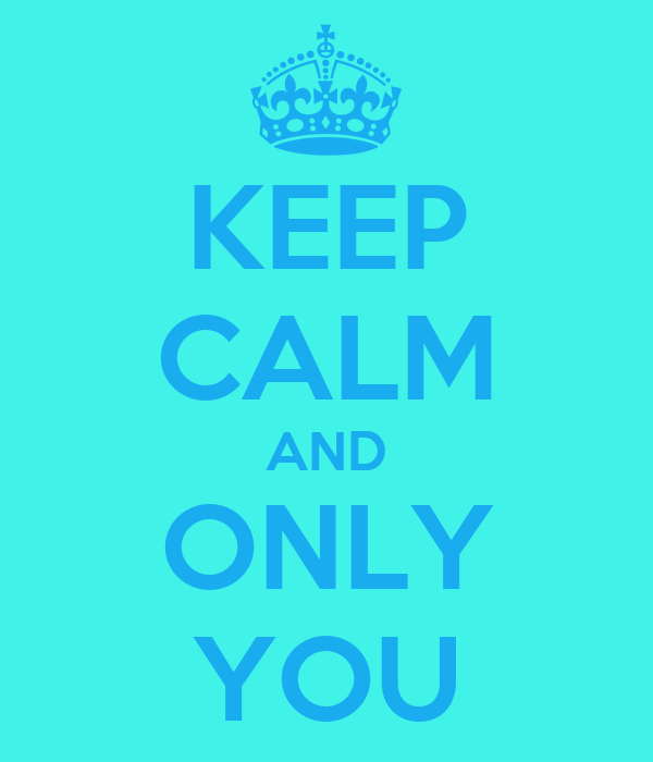 KEEP CALM AND ONLY YOU