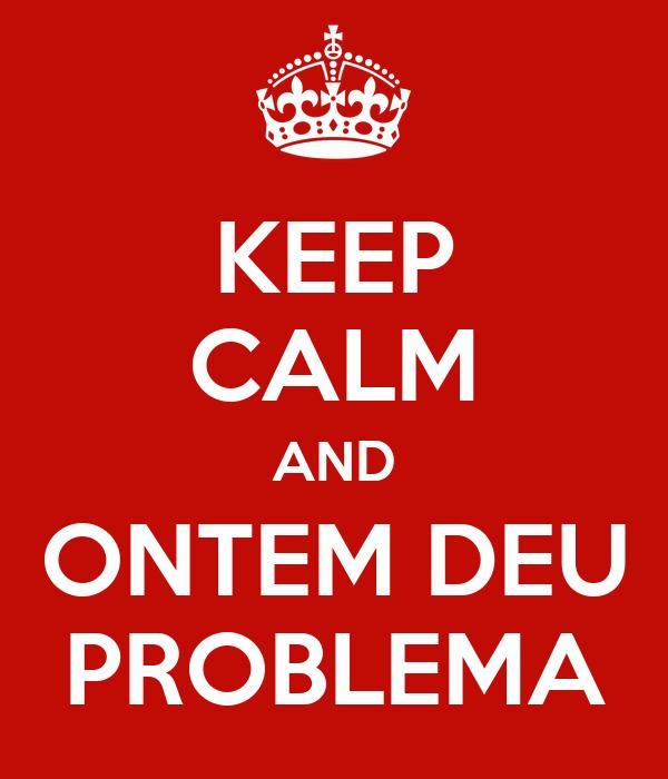 KEEP CALM AND ONTEM DEU PROBLEMA