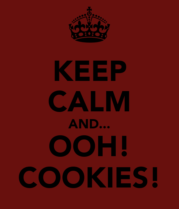 KEEP CALM AND... OOH! COOKIES!