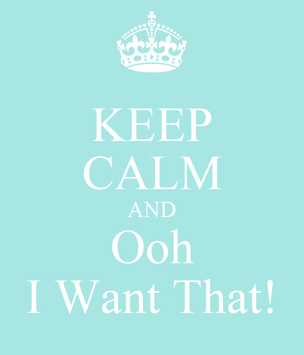 KEEP CALM AND Ooh I Want That!