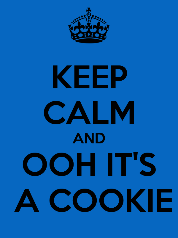 KEEP CALM AND OOH IT'S  A COOKIE