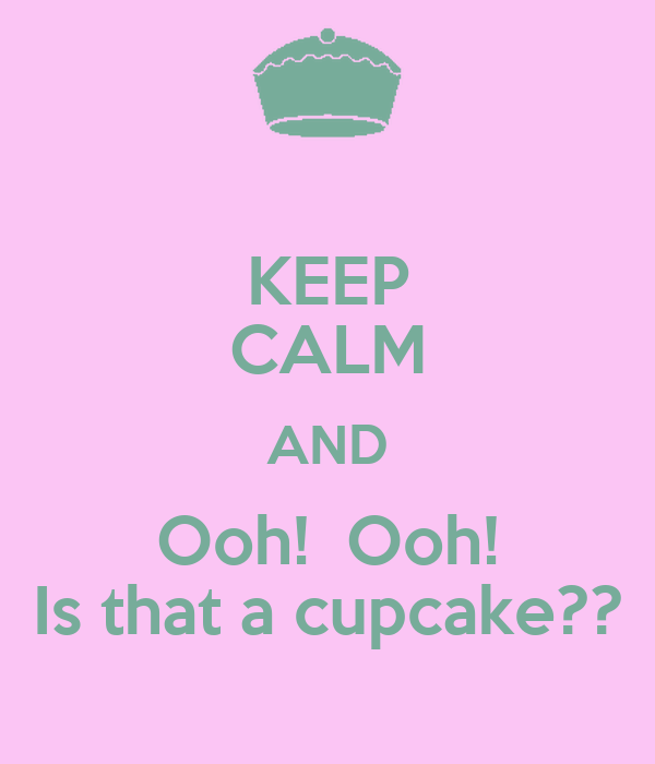 KEEP CALM AND Ooh!  Ooh! Is that a cupcake??