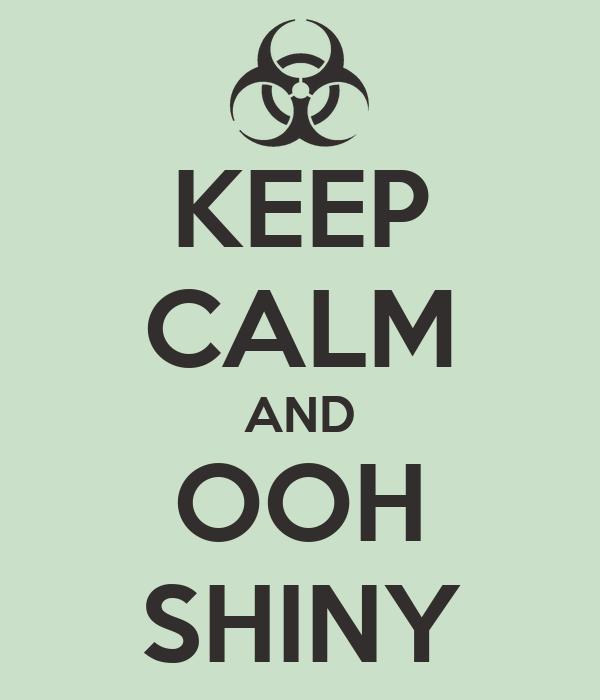 KEEP CALM AND OOH SHINY