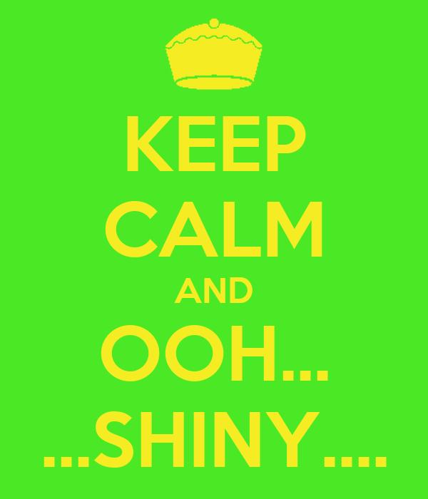 KEEP CALM AND OOH... ...SHINY....