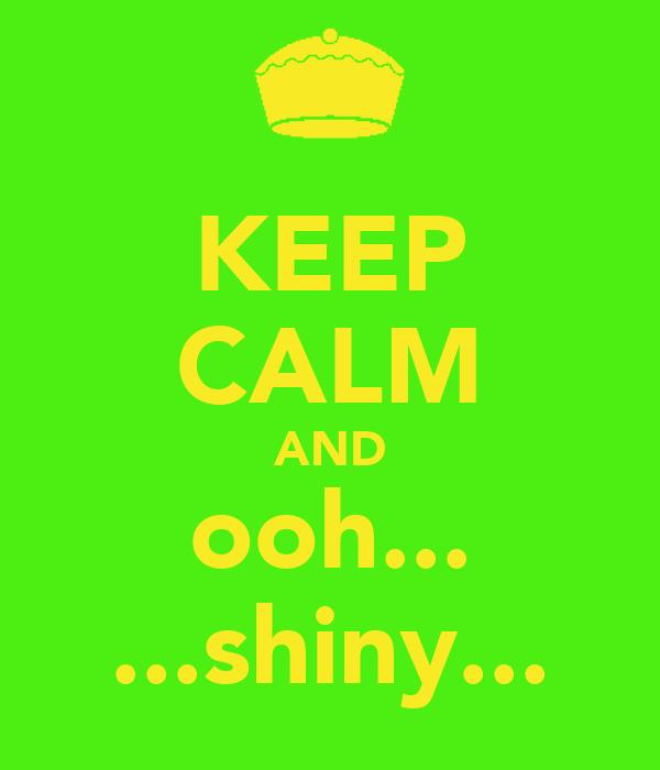 KEEP CALM AND ooh... ...shiny...