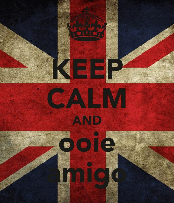KEEP CALM AND ooie amigo