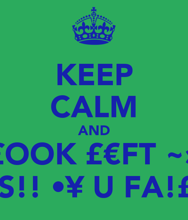 KEEP CALM AND £OOK £€FT ~» OOPS!! •¥☺U FA!£€D•