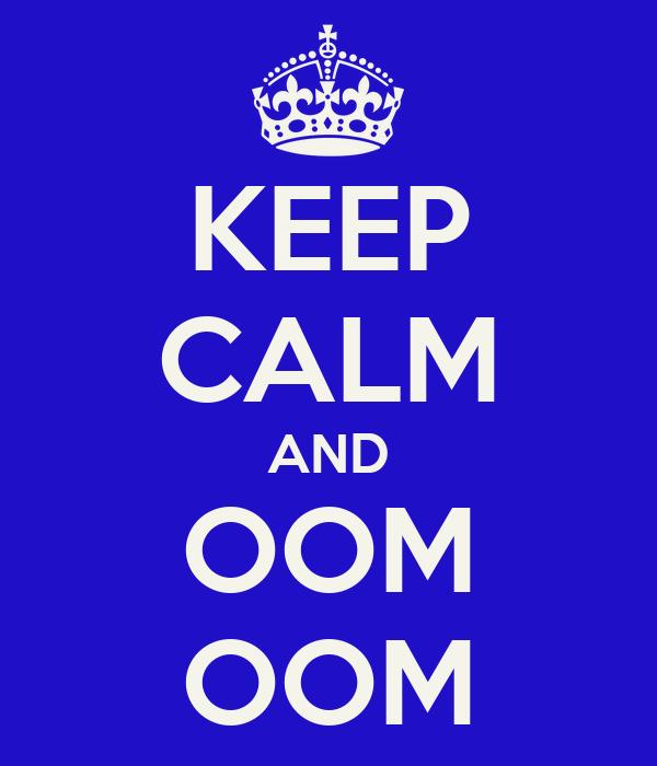 KEEP CALM AND OOM OOM