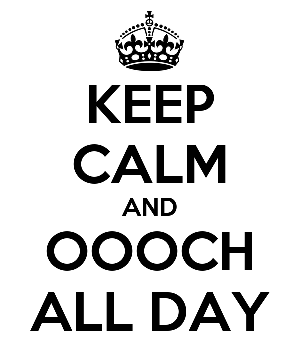 KEEP CALM AND OOOCH ALL DAY