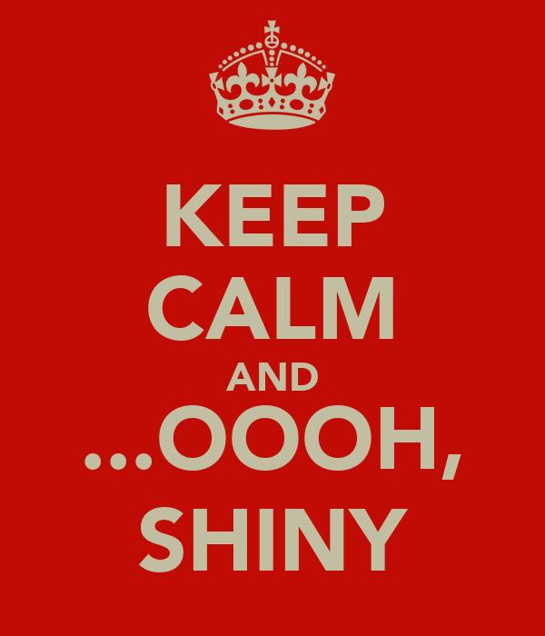 KEEP CALM AND ...OOOH, SHINY