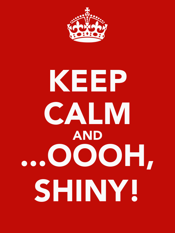 KEEP CALM AND ...OOOH, SHINY!