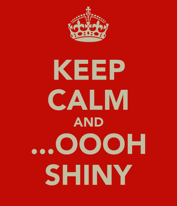 KEEP CALM AND ...OOOH SHINY