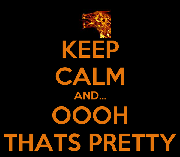 KEEP CALM AND... OOOH THATS PRETTY