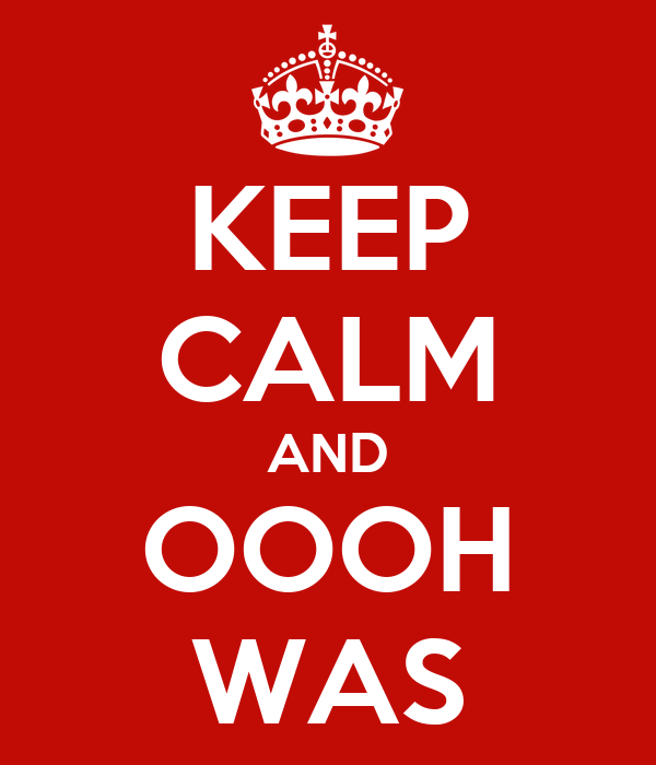KEEP CALM AND OOOH WAS