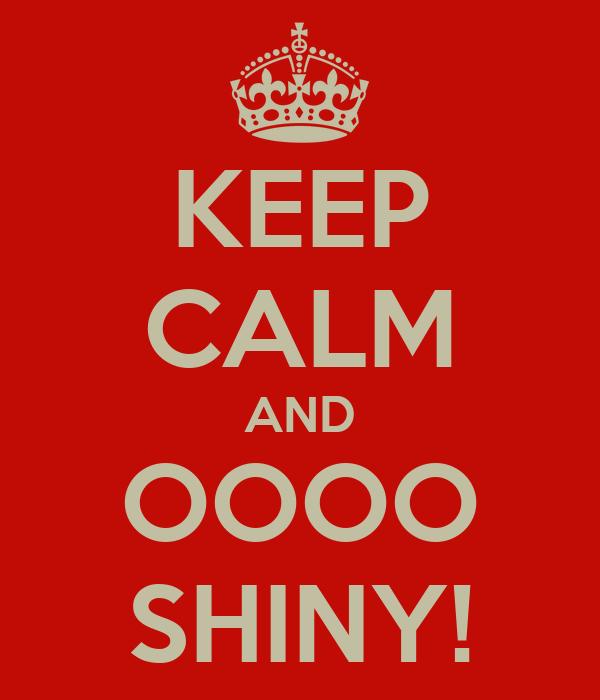 KEEP CALM AND OOOO SHINY!