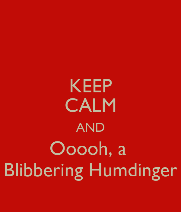 KEEP CALM AND Ooooh, a  Blibbering Humdinger