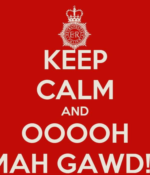KEEP CALM AND OOOOH MAH GAWD!!!