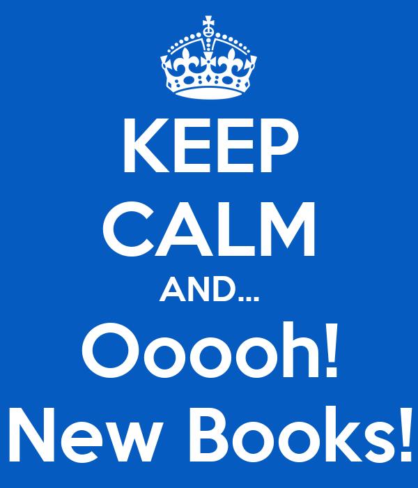 KEEP CALM AND... Ooooh! New Books!