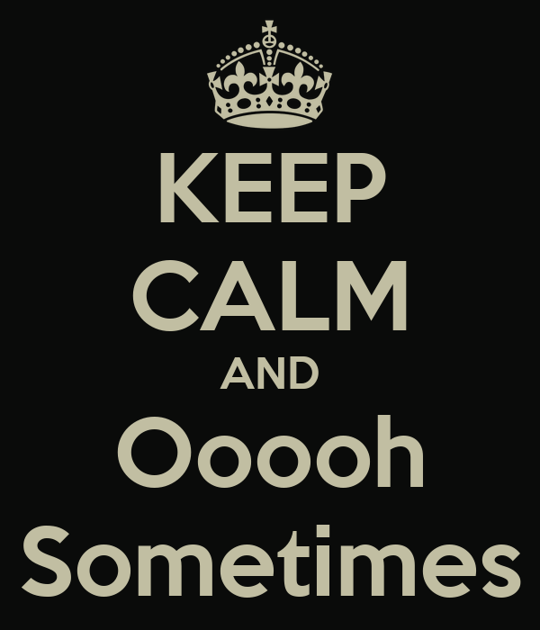 KEEP CALM AND Ooooh Sometimes