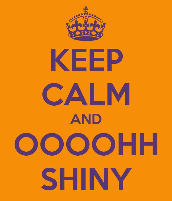 KEEP CALM AND OOOOHH SHINY