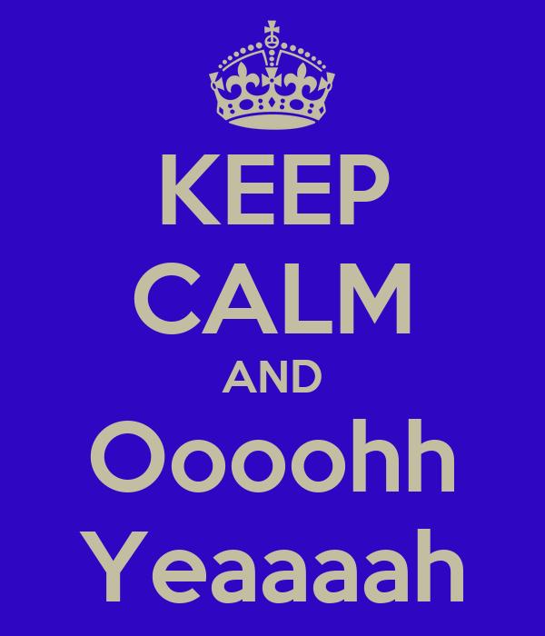 KEEP CALM AND Oooohh Yeaaaah