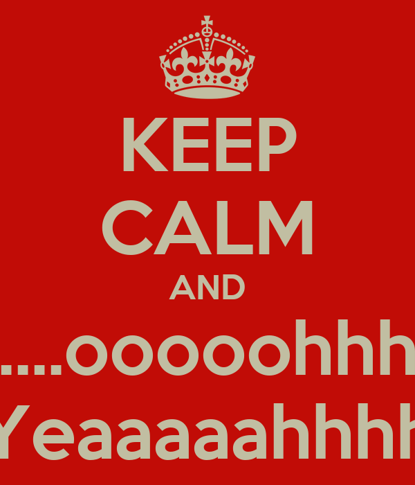 KEEP CALM AND ....ooooohhh Yeaaaaahhhh