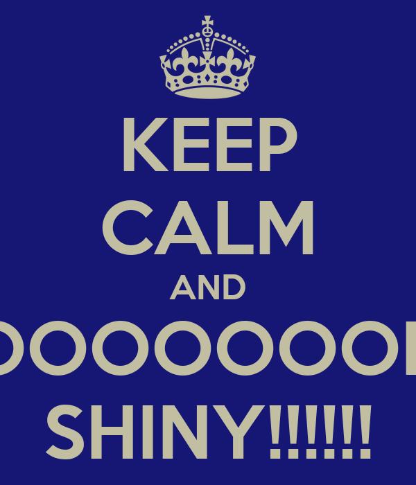 KEEP CALM AND OOOOOOOH SHINY!!!!!!