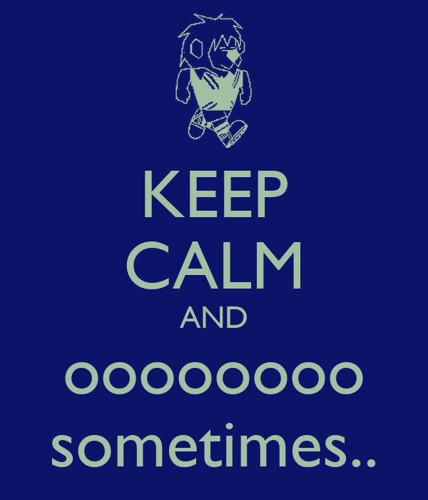 KEEP CALM AND oooooooo sometimes..