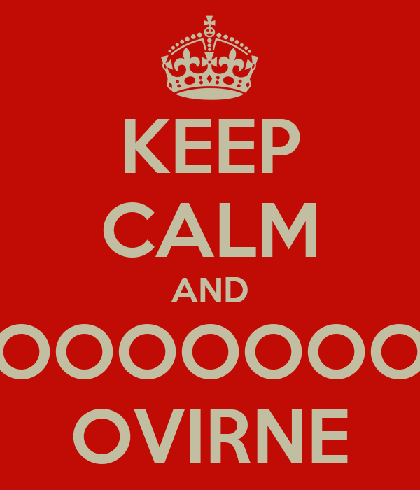 KEEP CALM AND OOOOOOOOO OVIRNE