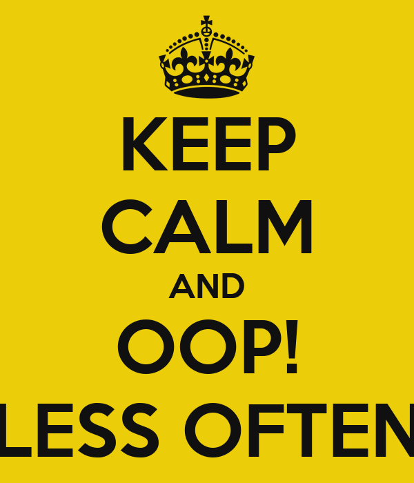 KEEP CALM AND OOP! LESS OFTEN