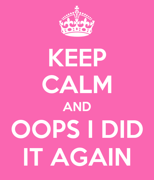 KEEP CALM AND OOPS I DID IT AGAIN
