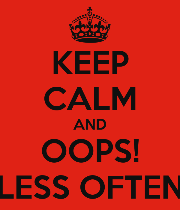 KEEP CALM AND OOPS! LESS OFTEN