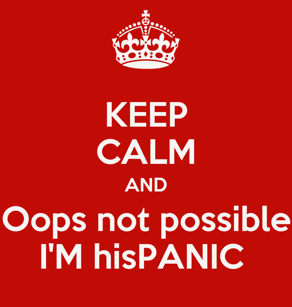 KEEP CALM AND Oops not possible I'M hisPANIC