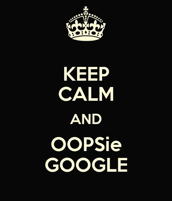 KEEP CALM AND OOPSie GOOGLE