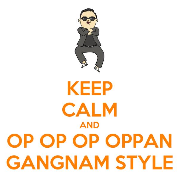 KEEP CALM AND OP OP OP OPPAN GANGNAM STYLE