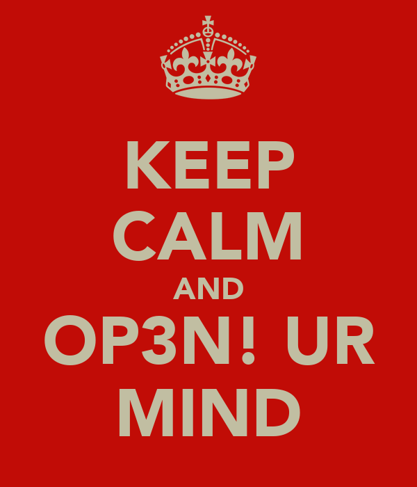 KEEP CALM AND OP3N! UR MIND