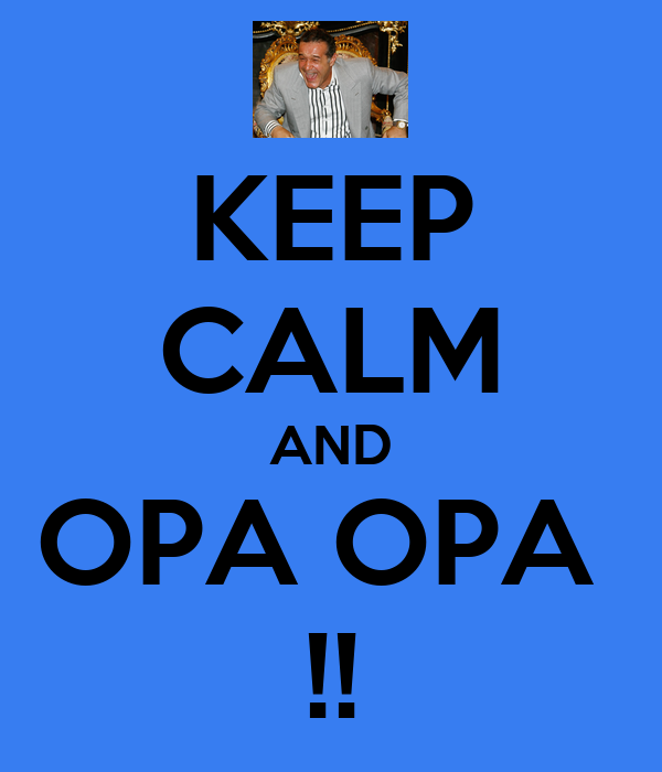 KEEP CALM AND OPA OPA  !!
